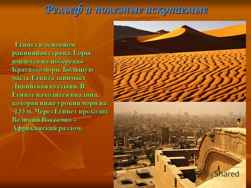 Рельеф и полезные ископаемые Египет в основном равнинная страна. Горы имеются на побережье Красного моря. Большую часть Египта занимает Ливийская пустыня. В Египте находится впадина, которая ниже уровня моря на -133 м. Через Египет проходит Великий В