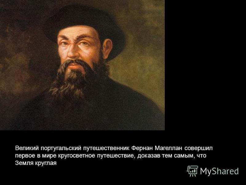 Великий португальский путешественник Фернан Магеллан совершил первое в мире кругосветное путешествие, доказав тем самым, что Земля круглая