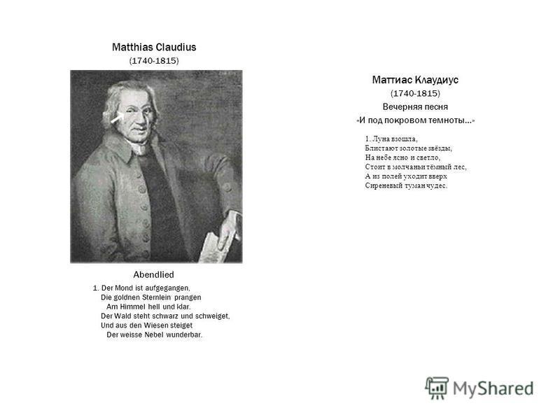 Маттиас Клаудиус (1740-1815) Вечерняя песня «И под покровом темноты...» Matthias Claudius (1740-1815) Abendlied 1. Der Mond ist aufgegangen, Die goldnen Sternlein prangen Am Himmel hell und klar. Der Wald steht schwarz und schweiget, Und aus den Wies