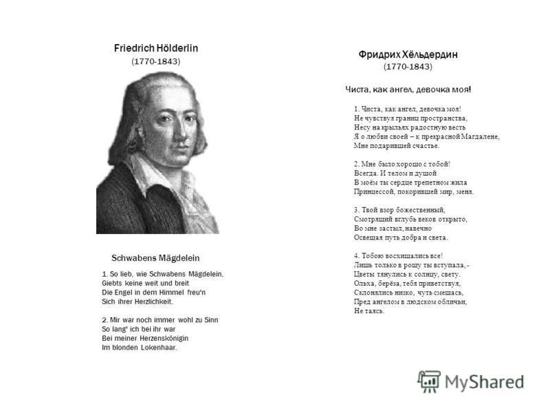 Фридрих Хёльдердин (1770-1843) Чиста, как ангел, девочка моя! Friedrich Hölderlin (1770-1843) Schwabens Mägdelein 1. Чиста, как ангел, девочка моя! Не чувствуя границ пространства, Несу на крыльях радостную весть Я о любви своей – к прекрасной Магдал
