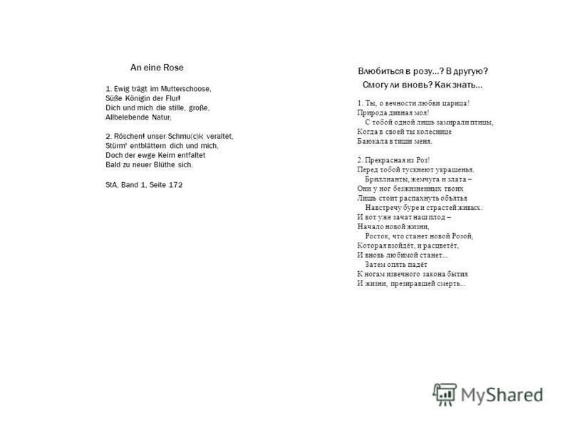 Влюбиться в розу...? В другую? Смогу ли вновь? Как знать... An eine Rose 1. Ewig trägt im Mutterschoose, Süße Königin der Flur! Dich und mich die stille, große, Allbelebende Natur; 2. Röschen! unser Schmu(с)k veraltet, Stürm' entblättern dich und mic