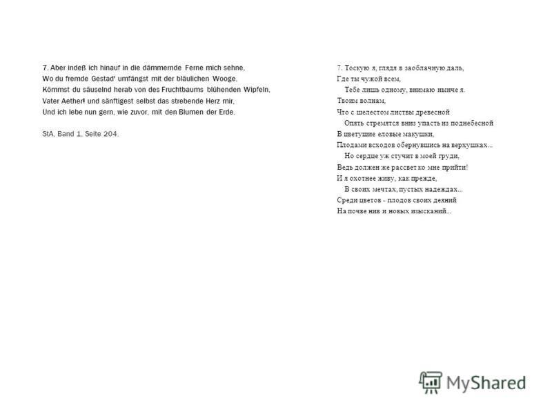 7. Тоскую я, глядя в заоблачную даль, Где ты чужой всем, Тебе лишь одному, внимаю нынче я. Твоим волнам, Что с шелестом листвы древесной Опять стремятся вниз упасть из поднебесной В цветущие еловые макушки, Плодами всходов обернувшись на верхушках...