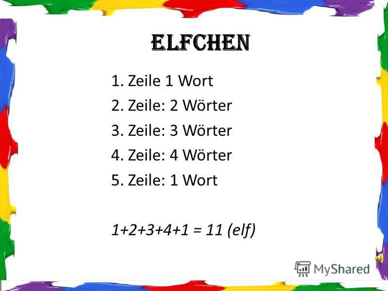 1. Zeile 1 Wort 2. Zeile: 2 Wörter 3. Zeile: 3 Wörter 4. Zeile: 4 Wörter 5. Zeile: 1 Wort 1+2+3+4+1 = 11 (elf) Elfchen