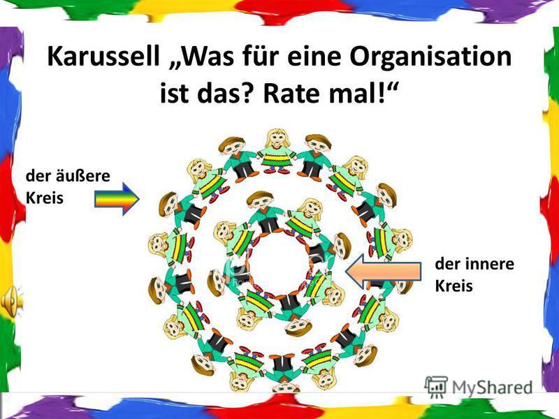 Karussell Was für eine Organisation ist das? Rate mal! der äußere Kreis der innere Kreis