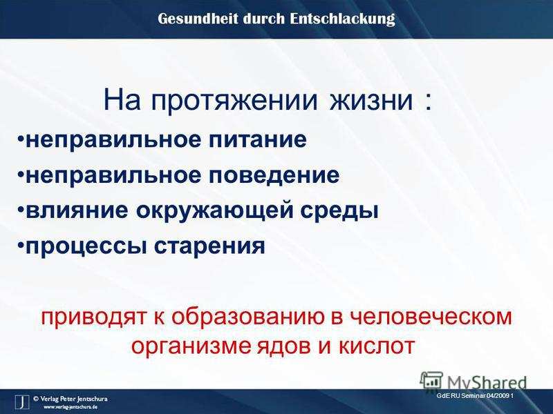 GdE RU Seminar 04/2009 1 На протяжении жизни : неправильное питание неправильное поведение влияние окружающей среды процессы старения приводят к образованию в человеческом организме ядов и кислот