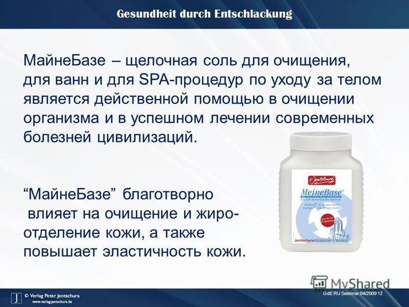 GdE RU Seminar 04/2009 12 Майне Базе – щелочная соль для очищения, для ванн и для SPA-процедур по уходу за телом является действенной помощью в очищении организма и в успешном лечении современных болезней цивилизаций. Майне Базе благотворно влияет на