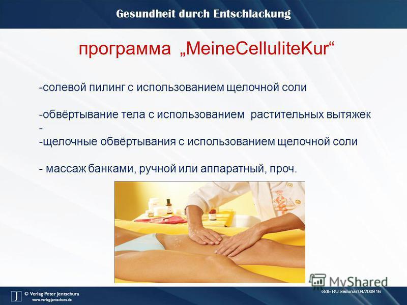 GdE RU Seminar 04/2009 16 программа MeineCelluliteKur -солевой пилинг с использованием щелочной соли -обвёртывание тела с использованием растительных вытяжек - -щелочные обвёртывания с использованием щелочной соли - массаж банками, ручной или аппарат