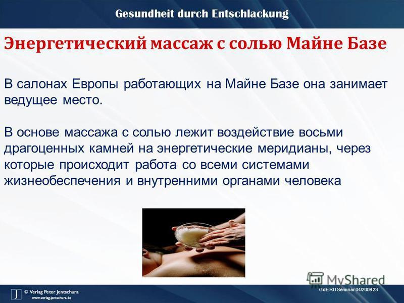 GdE RU Seminar 04/2009 23 Энергетический массаж с солью Майне Базе В салонах Европы работающих на Майне Базе она занимает ведущее место. В основе массажа с солью лежит воздействие восьми драгоценных камней на энергетические меридианы, через которые п