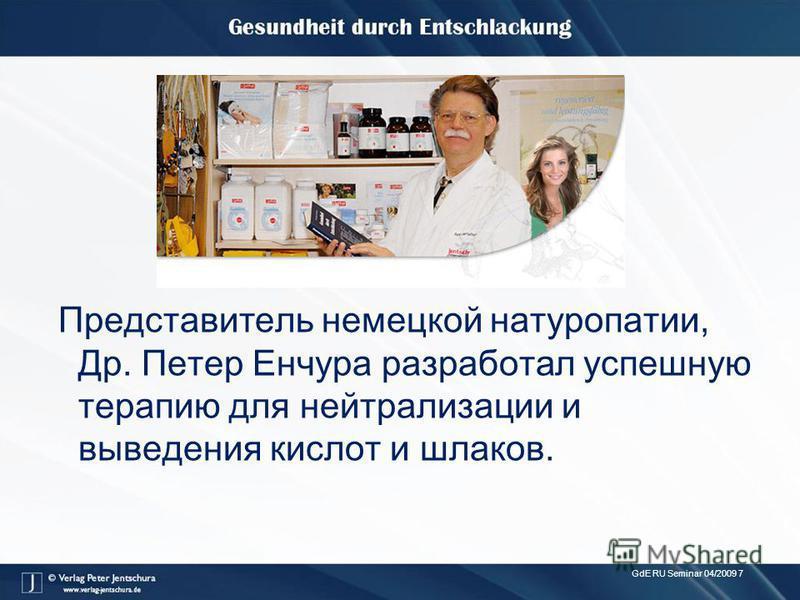 GdE RU Seminar 04/2009 7 Представитель немецкой натуропатии, Др. Петер Енчура разработал успешную терапию для нейтрализации и выведения кислот и шлаков.