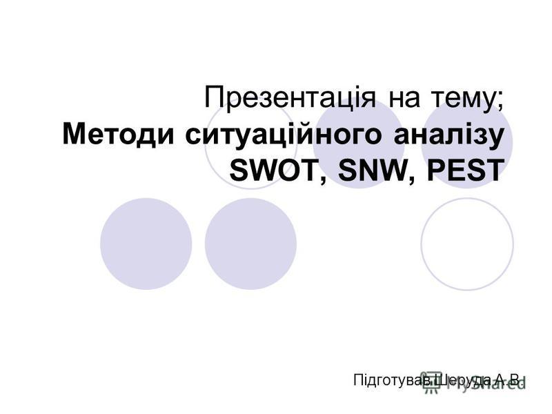 Презентація на тему; Методи ситуаційного аналізу SWOT, SNW, PEST Підготував Шеруда А.В.