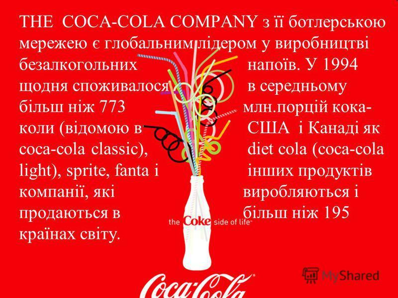 THE COCA-COLA COMPANY з її ботлерською мережею є глобальним лідером у виробництві безалкогольних напоїв. У 1994 щодня споживалося в середньому більш ніж 773 млн.порцій кока- коли (відомою в США і Канаді як coca-cola classic), diet cola (coca-cola lig