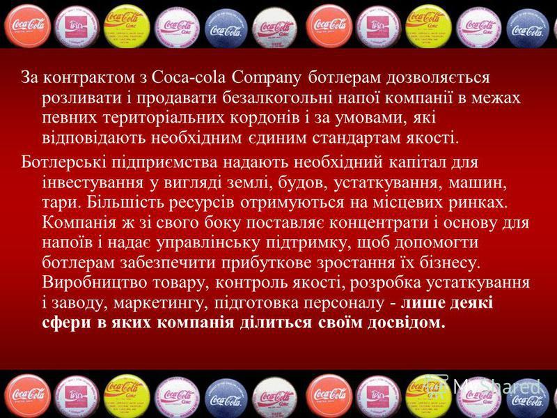 За контрактом з Coca-cola Company ботлерам дозволяється розливати і продавати безалкогольні напої компанії в межах певних територіальних кордонів і за умовами, які відповідають необхідним єдиним стандартам якості. Ботлерські підприємства надають необ