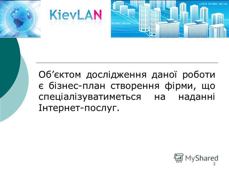 3 Обєктом дослідження даної роботи є бізнес-план створення фірми, що спеціалізуватиметься на наданні Інтернет-послуг.