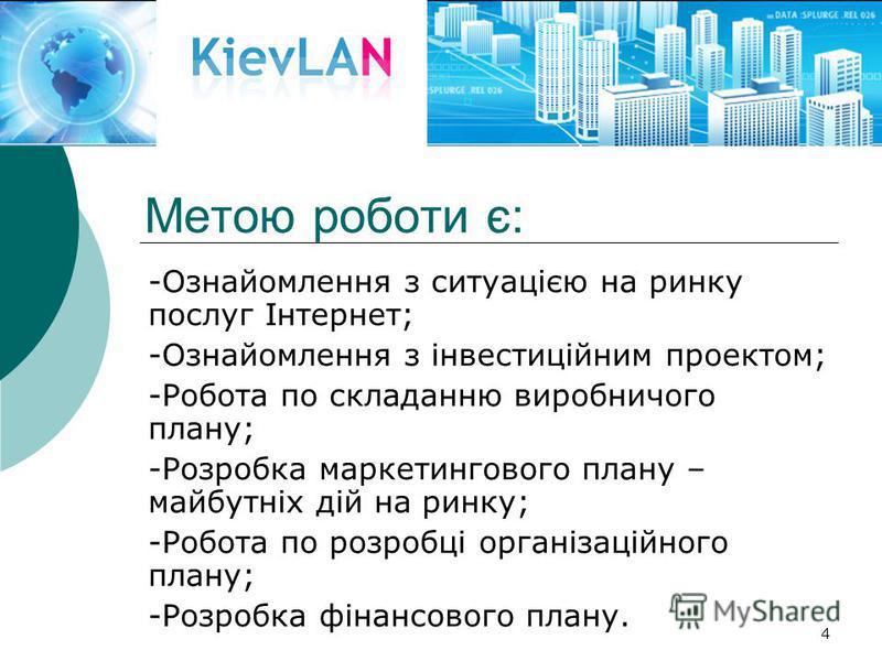 4 Метою роботи є: -Ознайомлення з ситуацією на ринку послуг Інтернет; -Ознайомлення з інвестиційним проектом; -Робота по складанню виробничого плану; -Розробка маркетингового плану – майбутніх дій на ринку; -Робота по розробці організаційного плану;