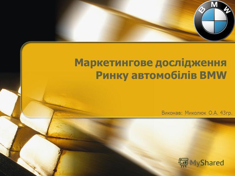 Маркетингове дослідження Ринку автомобілів BMW Виконав: Миколюк О.А. 43гр.