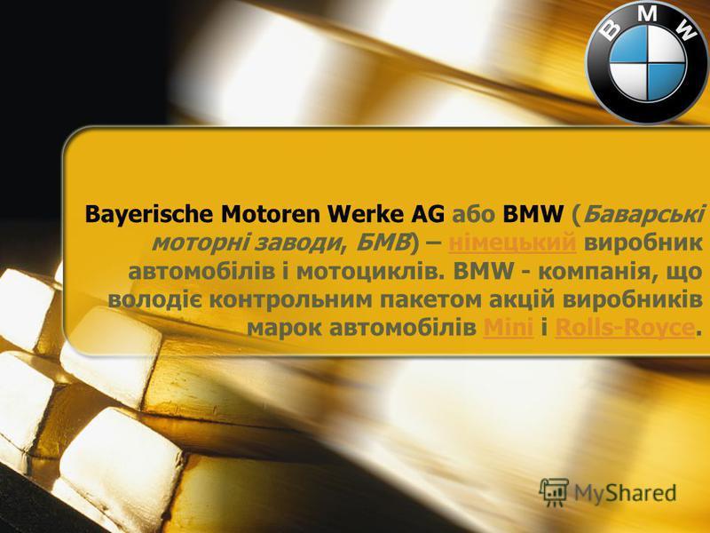 Bayerische Motoren Werke AG або BMW (Баварські моторні заводи, БМВ) – німецький виробник автомобілів і мотоциклів. BMW - компанія, що володіє контрольним пакетом акцій виробників марок автомобілів Mini і Rolls-Royce.німецькийMiniRolls-Royce