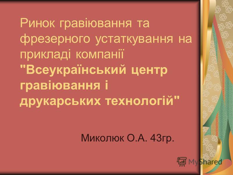 Ринок гравіювання та фрезерного устаткування на прикладі компанії Всеукраїнський центр гравіювання і друкарських технологій Миколюк О.А. 43гр.