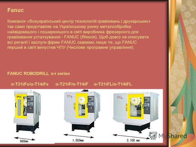 Fanuc Компанія «Всеукраїнський центр технологій гравіювань і друкарських» так само представляє на Українському ринку металообробки найвідомішого і поширенішого в світі виробника фрезерного для гравіювання устаткування - FANUC (Японія). Щоб довго не о