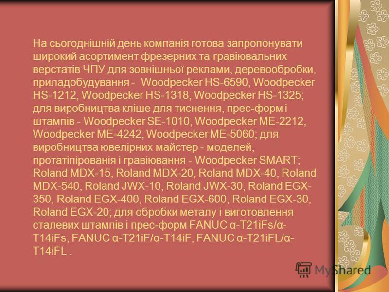 На сьогоднішній день компанія готова запропонувати широкий асортимент фрезерних та гравіювальних верстатів ЧПУ для зовнішньої реклами, деревообробки, приладобудування - Woodpecker HS-6590, Woodpecker HS-1212, Woodpecker HS-1318, Woodpecker HS-1325; д