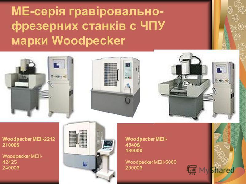ME-серія гравіровально- фрезерних станків с ЧПУ марки Woodpecker Woodpecker MEII-2212 21000$ Woodpecker MEII- 4242S 24000$ Woodpecker MEII- 4540S 18000$ Woodpecker MEII-5060 20000$