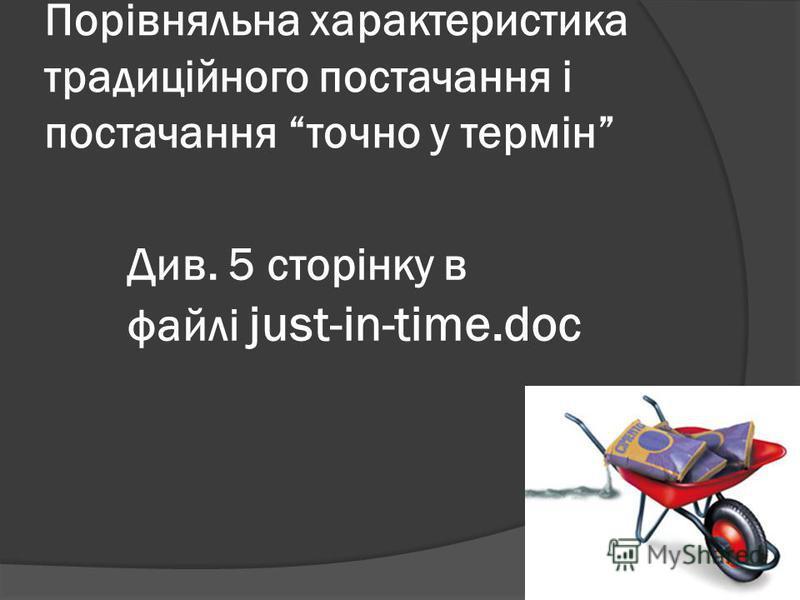Порівняльна характеристика традиційного постачання і постачання точно у термін Див. 5 сторінку в файлі just-in-time.doc