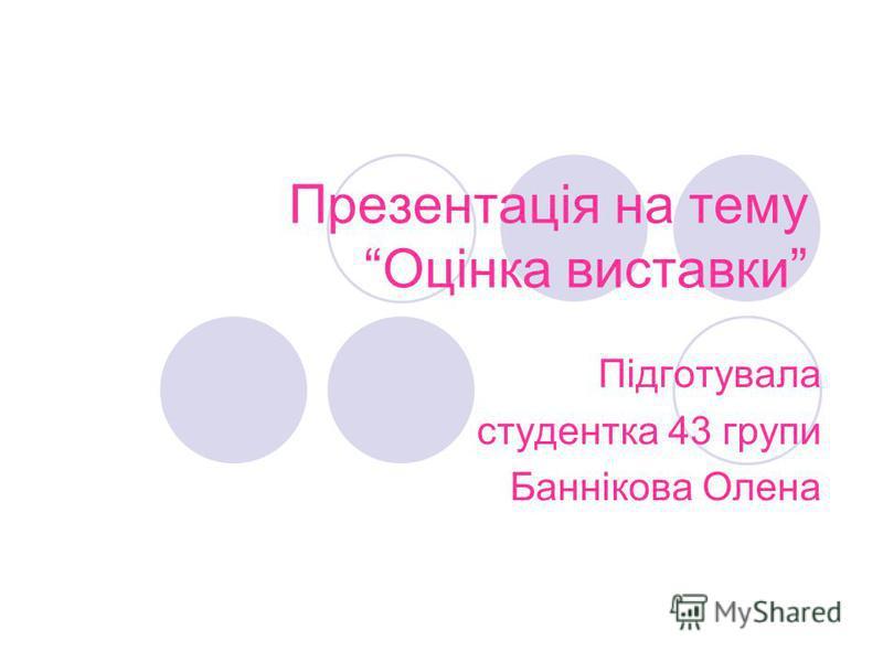 Презентація на тему Оцінка виставки Підготувала студентка 43 групи Баннікова Олена