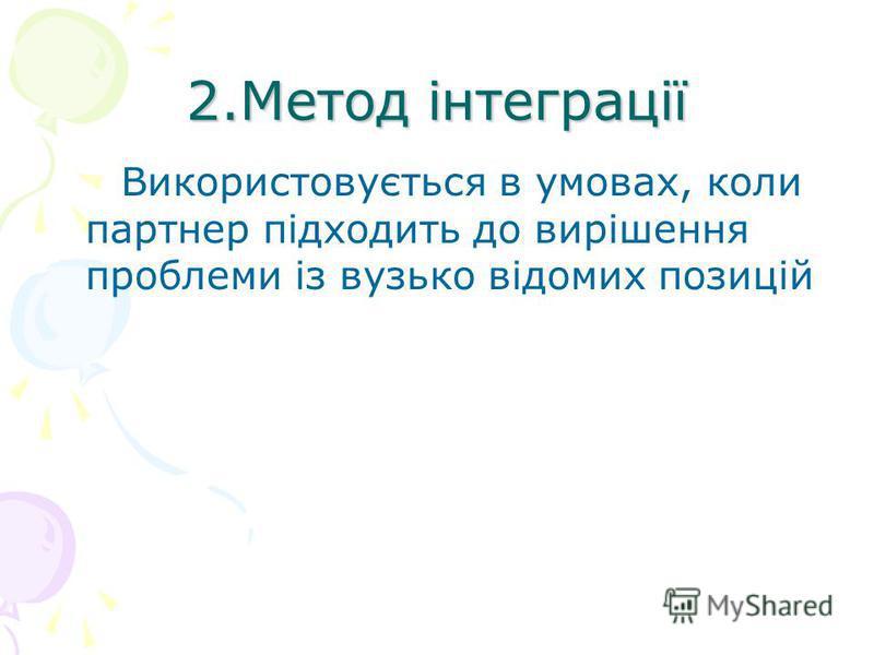 2.Метод інтеграції Використовується в умовах, коли партнер підходить до вирішення проблеми із вузько відомих позицій