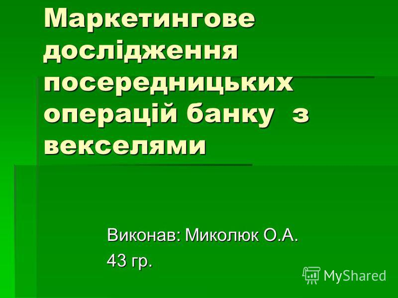 Маркетингове дослідження посередницьких операцій банку з векселями Виконав: Миколюк О.А. 43 гр.