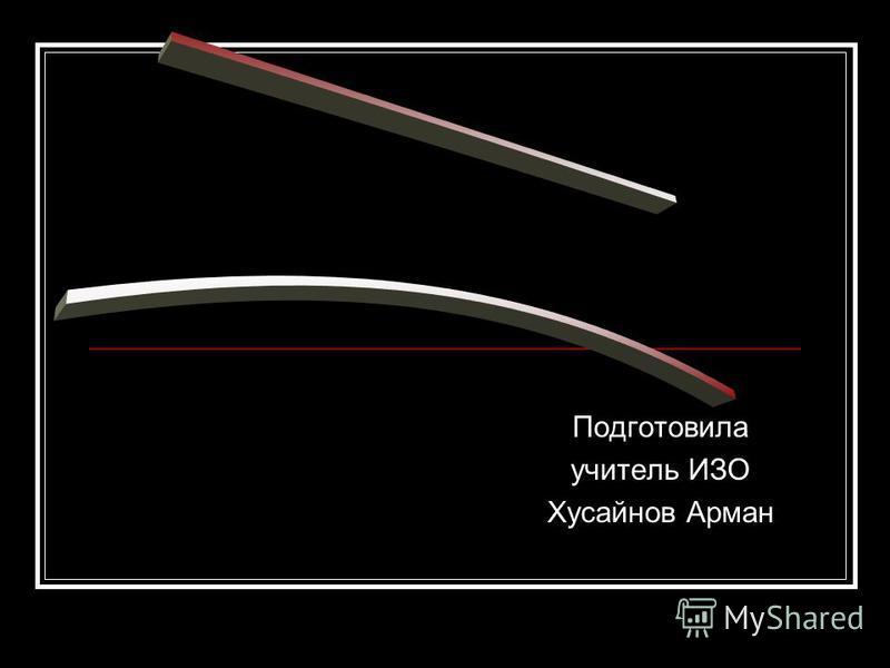 Подготовила учитель ИЗО Хусайнов Арман
