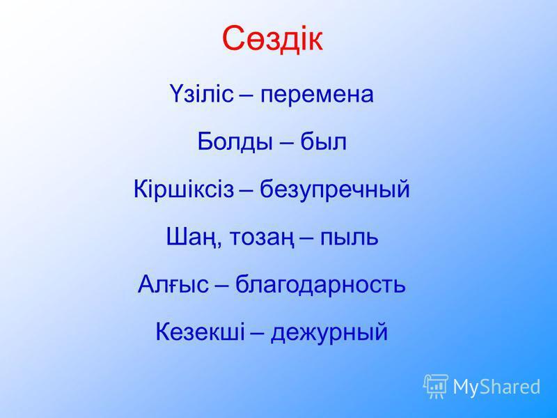 Сөздік Үзіліс – перемена Болды – был Кіршіксіз – безупречный Шаң, тозаң – пыль Алғыс – благодарность Кезекші – дежурный