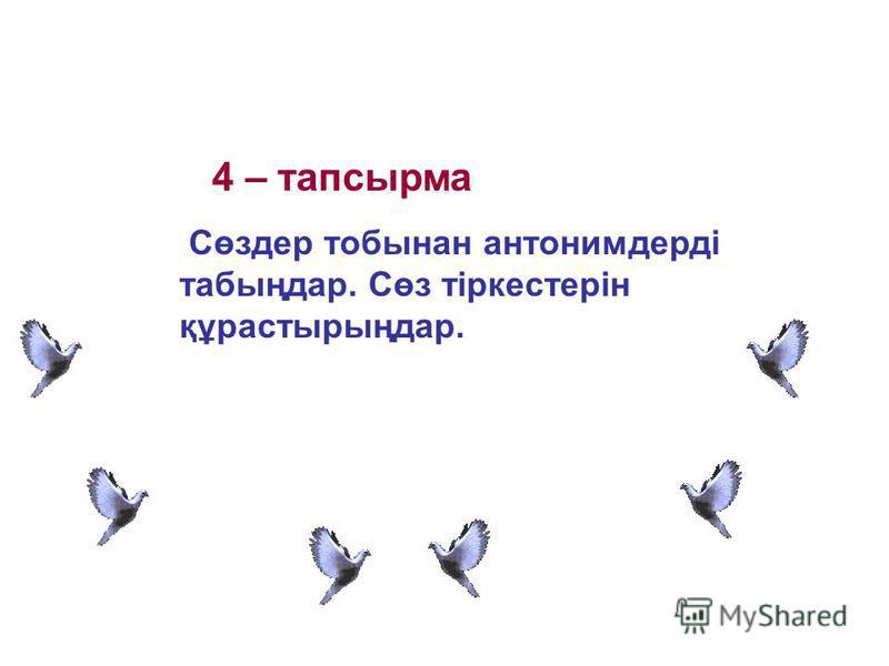 4 – тапсырма Сөздер тобынан антонимдерді табыңдар. Сөз тіркестерін құрастырыңдар.