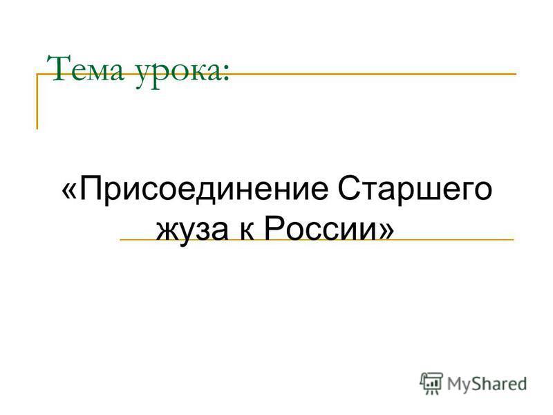 Тема урока: «Присоединение Старшего жуза к России»