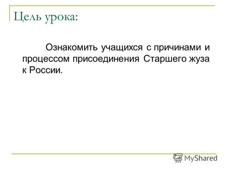 Цель урока: Ознакомить учащихся с причинами и процессом присоединения Старшего жуза к России.