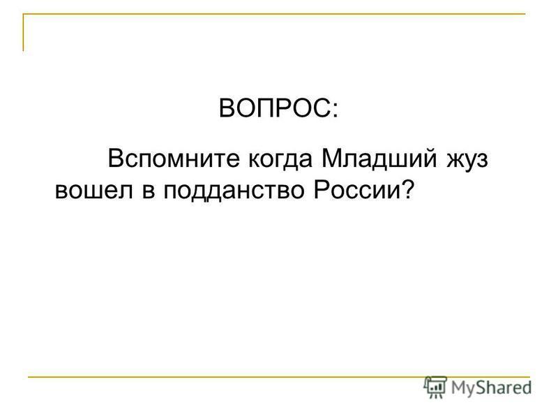 ВОПРОС: Вспомните когда Младший жуз вошел в подданство России?