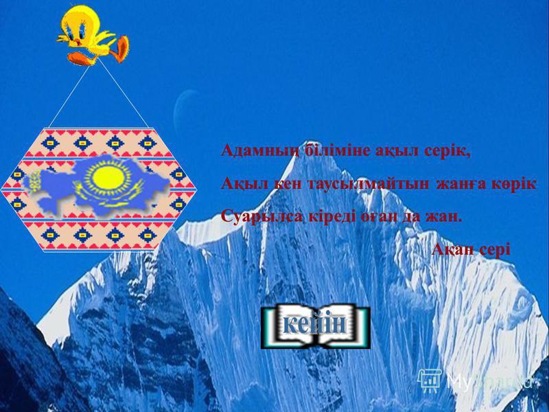 Адамның біліміне ақыл серік, Ақыл кен таусылмайтын жанға көрік Суарылса кіреді оған да жан. Ақан сері