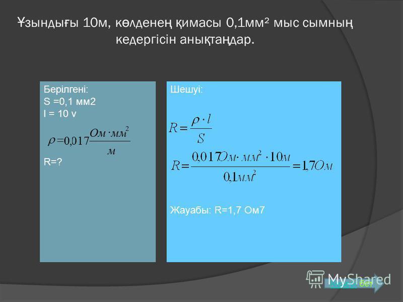 Берілгені: S =0,1 мм2 l = 10 v R=? м ммОм 2 017,0 Ұ зынды ғ ы 10м, к ө лдене ң қ имасы 0,1мм² мыс сымны ң кедергісін аны қ та ң дар. Шешуі: Жауабы: R=1,7 Ом7 КелесіКелесі бет