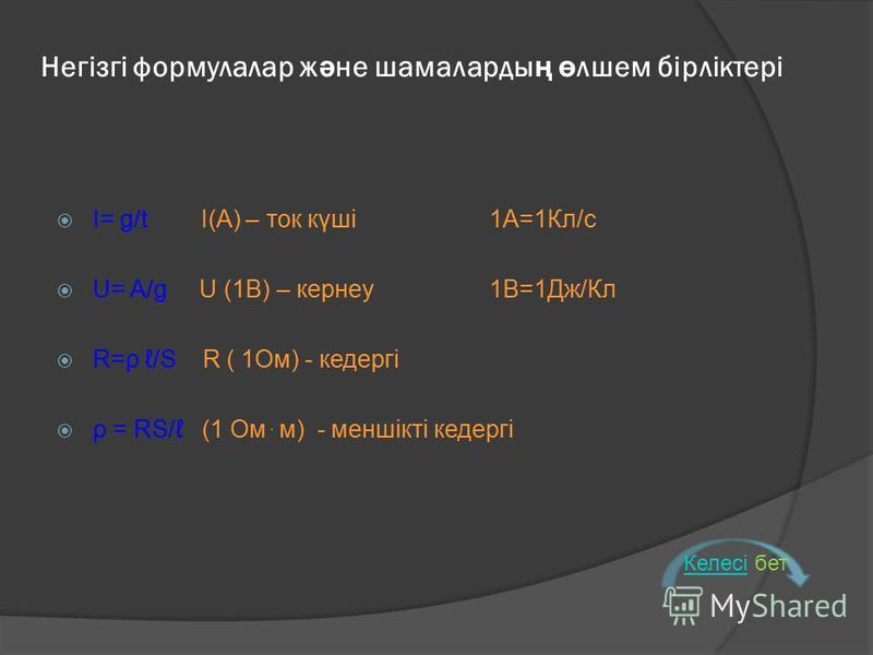 Негізгі формулалар ж ә не шамаларды ң ө лшем бірліктері I= g/t I(А) – ток күші 1А=1Кл/с U= A/g U (1В) – кернеу1В=1Дж/Кл R=ρ /S R ( 1Ом) - кедергі ρ = RS/ (1 Ом ּ м) - меншікті кедергі КелесіКелесі бет
