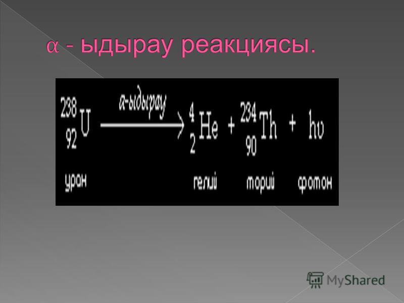 Мұндағы Х – ыдырайтын ядро; А – массалық сан (нуклондар саны); Z – ыдырайтын элементтің зарядтық саны (периодтық кестедегі реттік нөмірі); Не – туынды гелий ядросы ( - бөлшегі); Ү – туынды ядро.
