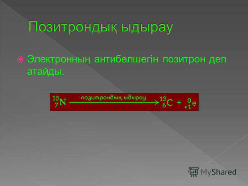 Электронның ( - 1 0 е ) антибөлшегін позитрон ( +1 0 е) деп аталады.
