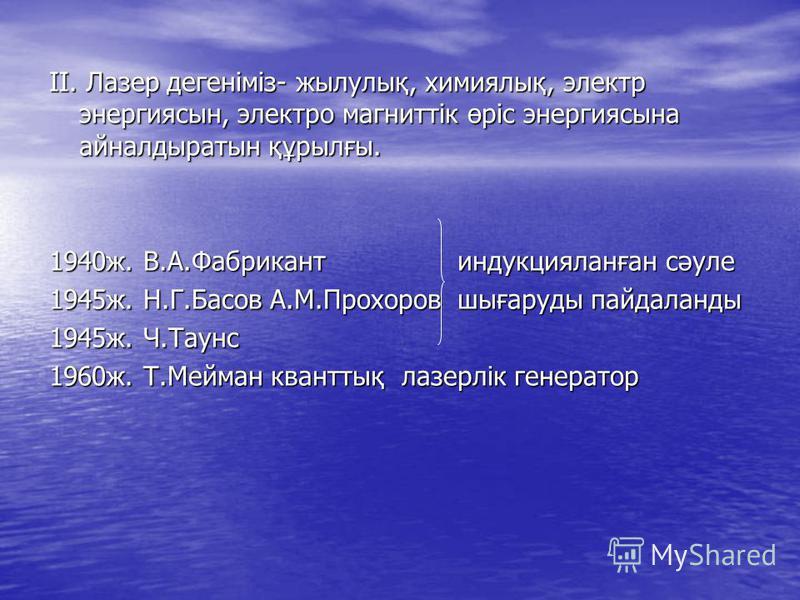 ІІ. Лазер дегеніміз- жылулық, химиялық, электр энергиясын, электро магниттік өріс энергиясына айналдыратын құрылғы. 1940ж. В.А.Фабрикант индукцияланған сәуле 1945ж. Н.Г.Басов А.М.Прохоров шығаруды пайдаланды 1945ж. Ч.Таунс 1960ж. Т.Мейман кванттық ла