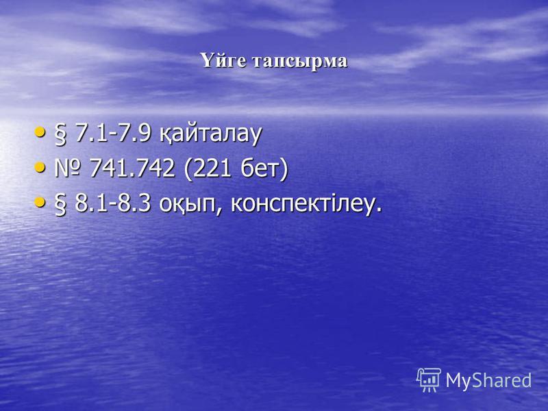 Үйге тапсырма § 7.1-7.9 қайталау § 7.1-7.9 қайталау 741.742 (221 бет) 741.742 (221 бет) § 8.1-8.3 оқып, конспектілеу. § 8.1-8.3 оқып, конспектілеу.