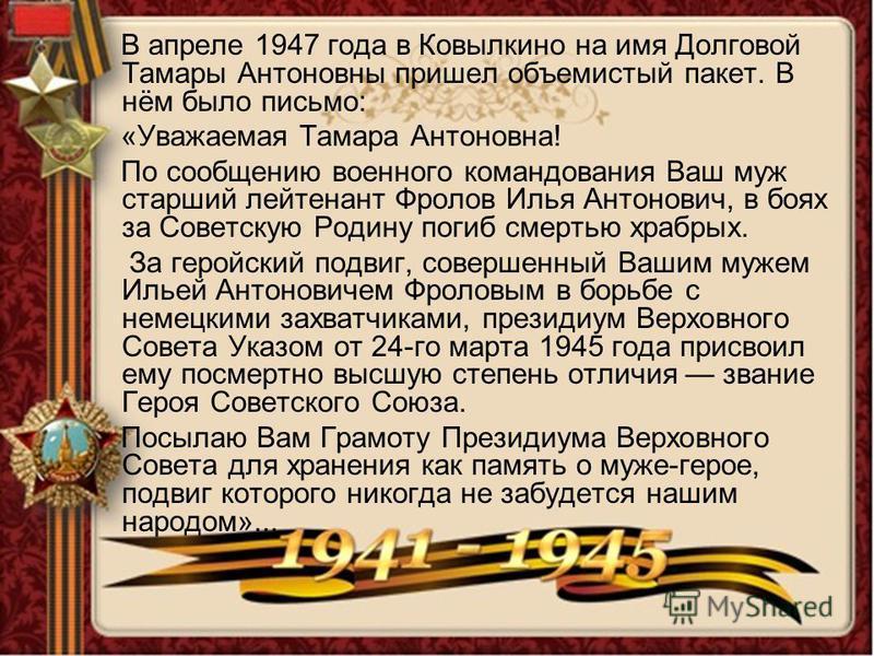 В апреле 1947 года в Ковылкино на имя Долговой Тамары Антоновны пришел объемистый пакет. В нём было письмо: «Уважаемая Тамара Антоновна! По сообщению военного командования Ваш муж старший лейтенант Фролов Илья Антонович, в боях за Советскую Родину по