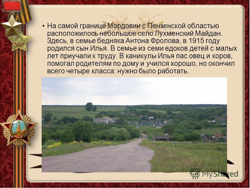 На самой границе Мордовии с Пензенской областью расположилось небольшое село Лухменский Майдан. Здесь, в семье бедняка Антона Фролова, в 1915 году родился сын Илья. В семье из семи едоков детей с малых лет приучали к труду. В каникулы Илья пас овец и