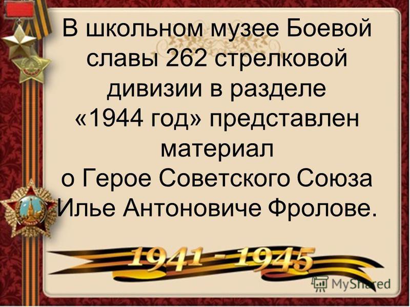 В школьном музее Боевой славы 262 стрелковой дивизии в разделе «1944 год» представлен материал о Герое Советского Союза Илье Антоновиче Фролове.