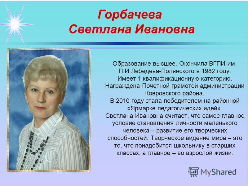 Образование высшее. Окончила ВГПИ им. П.И.Лебедева-Полянского в 1982 году. Имеет 1 квалификационную категорию. Награждена Почётной грамотой администрации Ковровского района. В 2010 году стала победителем на районной «Ярмарке педагогических идей». Све