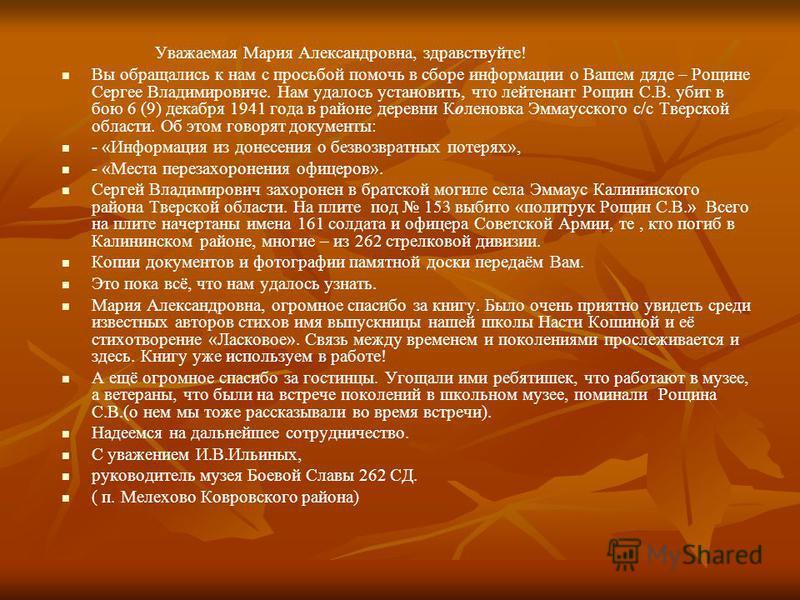 Уважаемая Мария Александровна, здравствуйте! Вы обращались к нам с просьбой помочь в сборе информации о Вашем дяде – Рощине Сергее Владимировиче. Нам удалось установить, что лейтенант Рощин С.В. убит в бою 6 (9) декабря 1941 года в районе деревни Кол