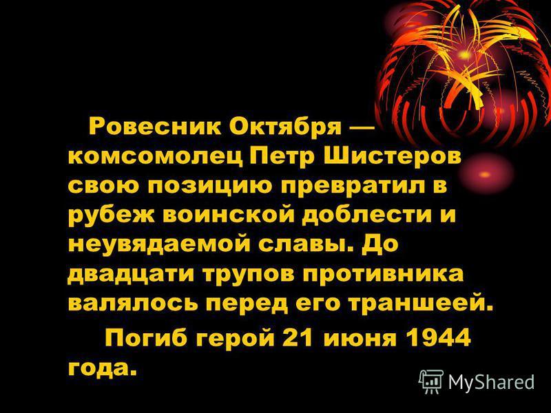 Ровесник Октября комсомолец Петр Шистеров свою позицию превратил в рубеж воинской доблести и неувядаемой славы. До двадцати трупов противника валялось перед его траншеей. Погиб герой 21 июня 1944 года.