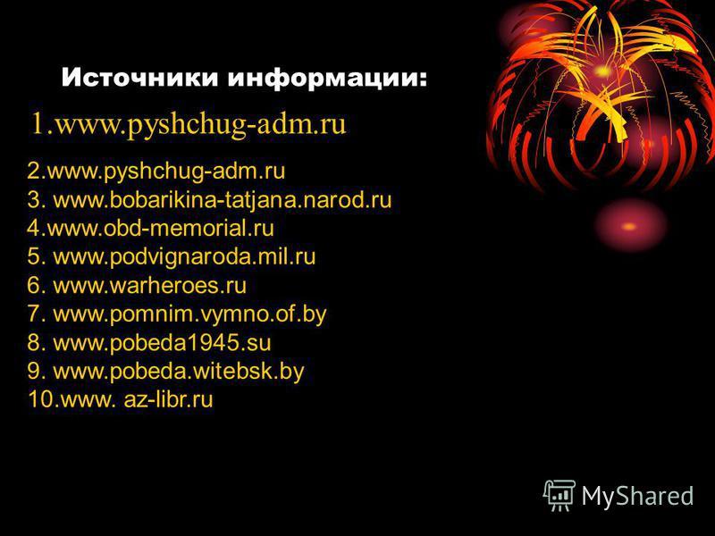 Источники информации: 1.www.pyshchug-adm.ru 2.www.pyshchug-adm.ru 3. www.bobarikina-tatjana.narod.ru 4.www.obd-memorial.ru 5. www.podvignaroda.mil.ru 6. www.warheroes.ru 7. www.pomnim.vymno.of.by 8. www.pobeda1945. su 9. www.pobeda.witebsk.by 10.www.