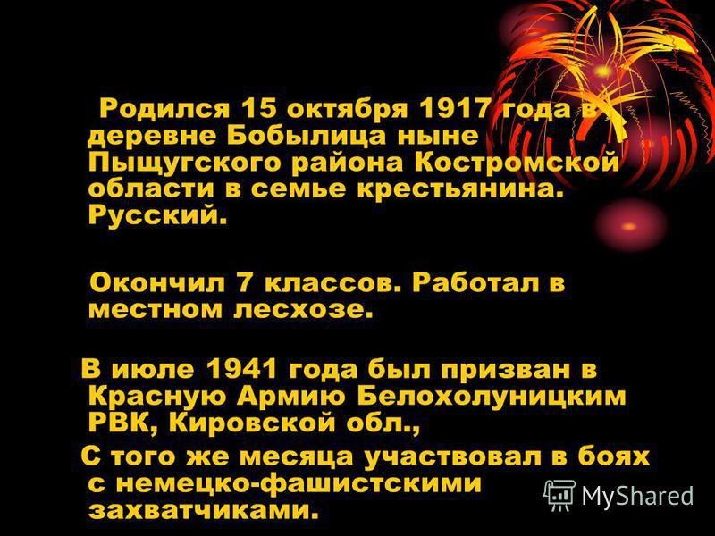 Родился 15 октября 1917 года в деревне Бобылица ныне Пыщугского района Костромской области в семье крестьянина. Русский. Окончил 7 классов. Работал в местном лесхозе. В июле 1941 года был призван в Красную Армию Белохолуницким РВК, Кировской обл., С