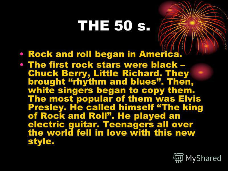 The History of Rock and Pop. POP is short for popular. And there has always been popular music. But until the 1950s there was no stile of music just for young people. That all changed when rock and roll began.
